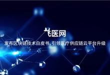 飞医网发布区块链技术白皮书:引领医疗供应链云平台升级