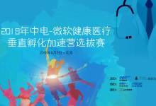 2018年中电-微软健康医疗垂直孵化加速营选拔赛(北京)将于6月2日在京举办
